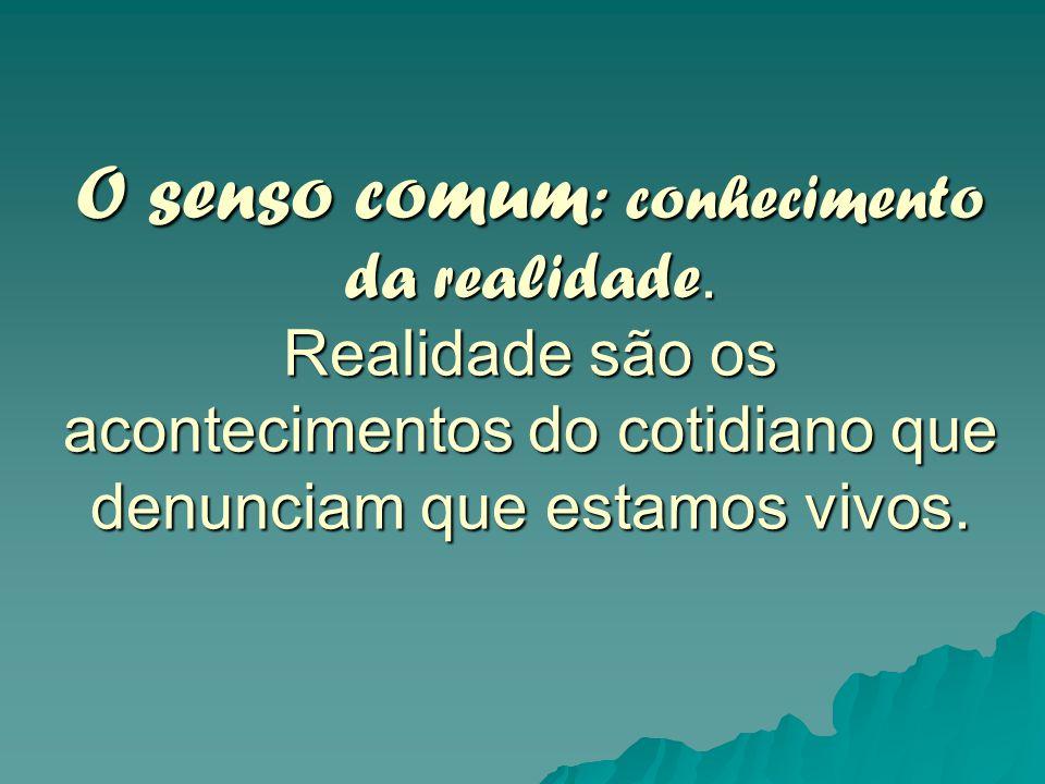 O senso comum : conhecimento da realidade. Realidade são os acontecimentos do cotidiano que denunciam que estamos vivos.