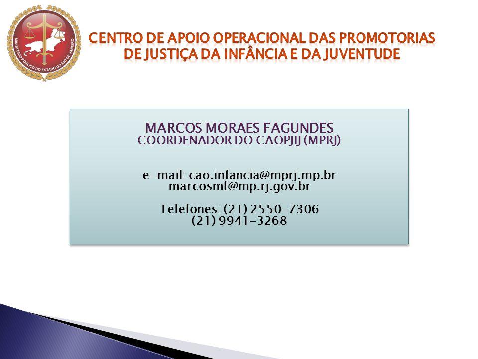 MARCOS MORAES FAGUNDES COORDENADOR DO CAOPJIJ (MPRJ) e-mail: cao.infancia@mprj.mp.br marcosmf@mp.rj.gov.br Telefones: (21) 2550-7306 (21) 9941-3268 MA