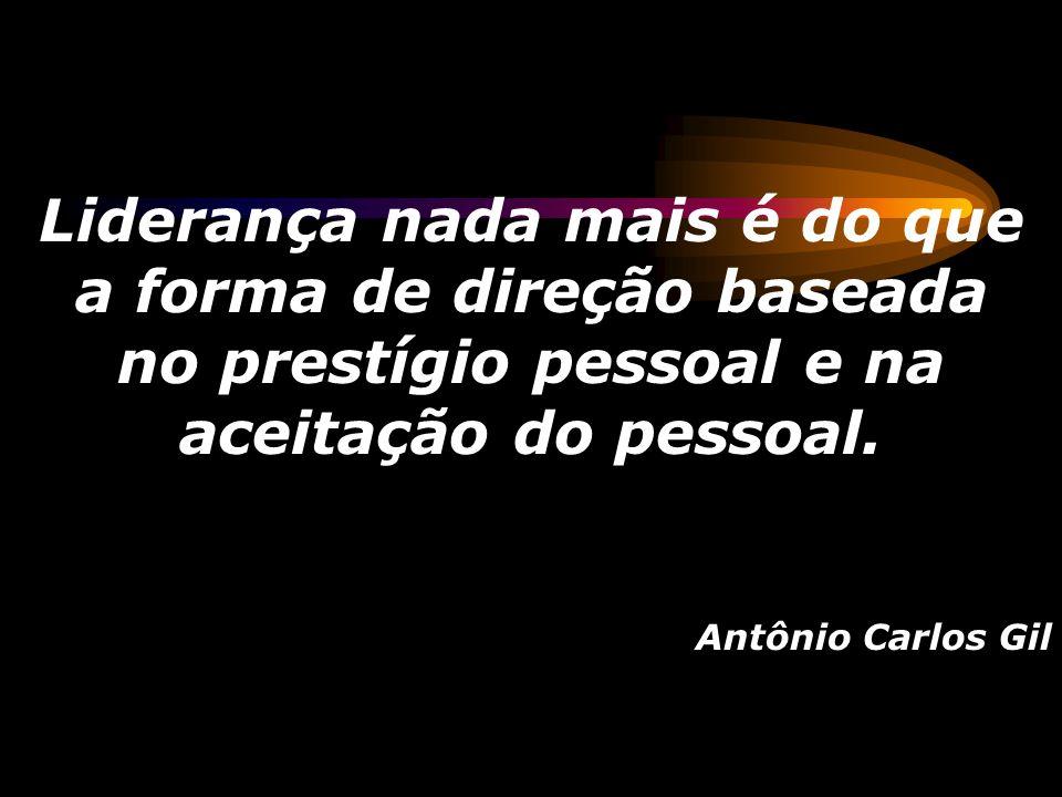 Liderança nada mais é do que a forma de direção baseada no prestígio pessoal e na aceitação do pessoal. Antônio Carlos Gil