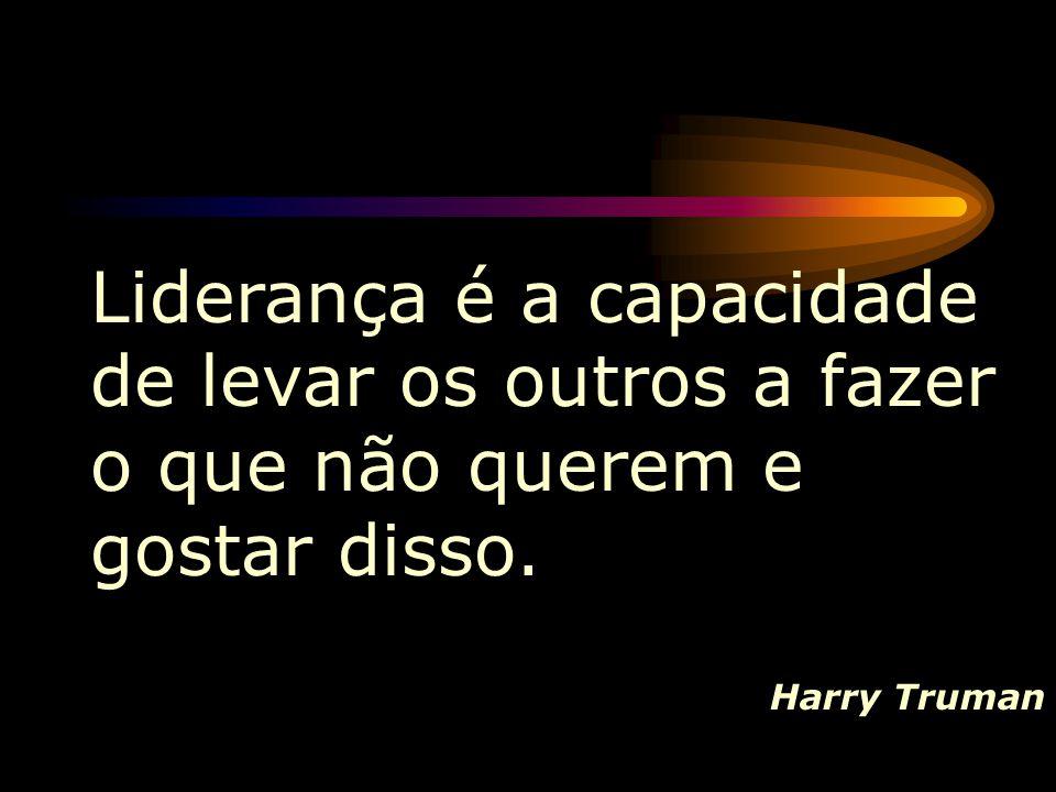 Liderança é a capacidade de levar os outros a fazer o que não querem e gostar disso. Harry Truman