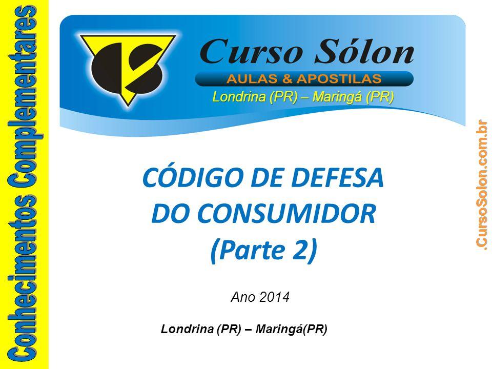 Londrina (PR) – Maringá(PR) Ano 2014 CÓDIGO DE DEFESA DO CONSUMIDOR (Parte 2)