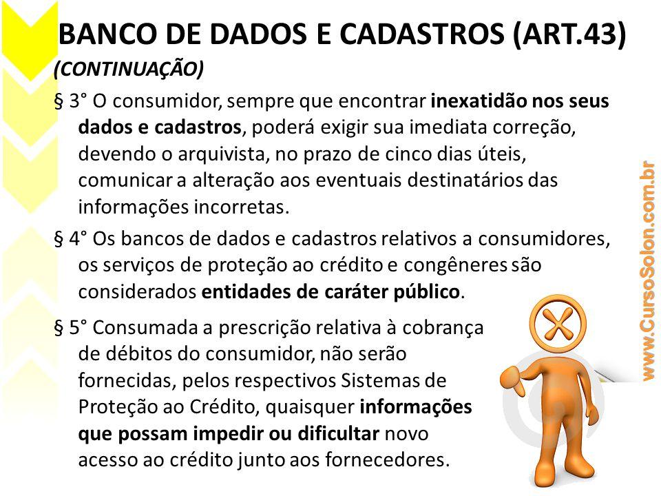 BANCO DE DADOS E CADASTROS (ART.43) (CONTINUAÇÃO) § 3° O consumidor, sempre que encontrar inexatidão nos seus dados e cadastros, poderá exigir sua ime