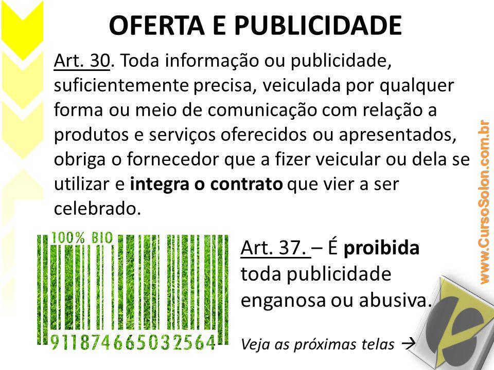 OFERTA E PUBLICIDADE Art. 30. Toda informação ou publicidade, suficientemente precisa, veiculada por qualquer forma ou meio de comunicação com relação