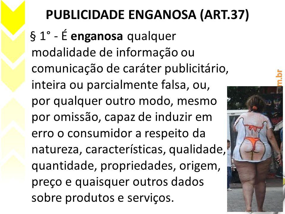 PUBLICIDADE ENGANOSA (ART.37) § 1° - É enganosa qualquer modalidade de informação ou comunicação de caráter publicitário, inteira ou parcialmente fals