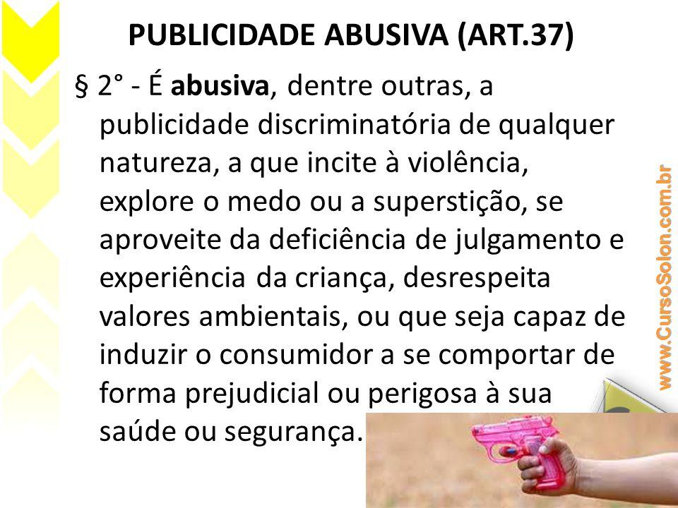 PUBLICIDADE ABUSIVA (ART.37) § 2° - É abusiva, dentre outras, a publicidade discriminatória de qualquer natureza, a que incite à violência, explore o