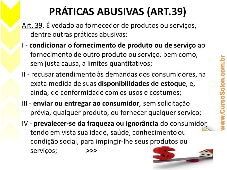 PRÁTICAS ABUSIVAS (ART.39) V - exigir do consumidor vantagem manifestamente excessiva; VI - executar serviços sem a prévia elaboração de orçamento e autorização expressa do consumidor, ressalvadas as decorrentes de práticas anteriores entre as partes; VII - repassar informação depreciativa, referente a ato praticado pelo consumidor no exercício de seus direitos; VIII - colocar, no mercado de consumo, qualquer produto ou serviço em desacordo com as normas expedidas pelos órgãos oficiais competentes ou, se normas específicas não existirem, pela Associação Brasileira de Normas Técnicas ou outra entidade credenciada pelo Conselho Nacional de Metrologia, Normalização e Qualidade Industrial (Conmetro); IX - recusar a venda de bens ou a prestação de serviços, diretamente a quem se disponha a adquiri-los mediante pronto pagamento, ressalvados os casos de intermediação regulados em leis especiais;