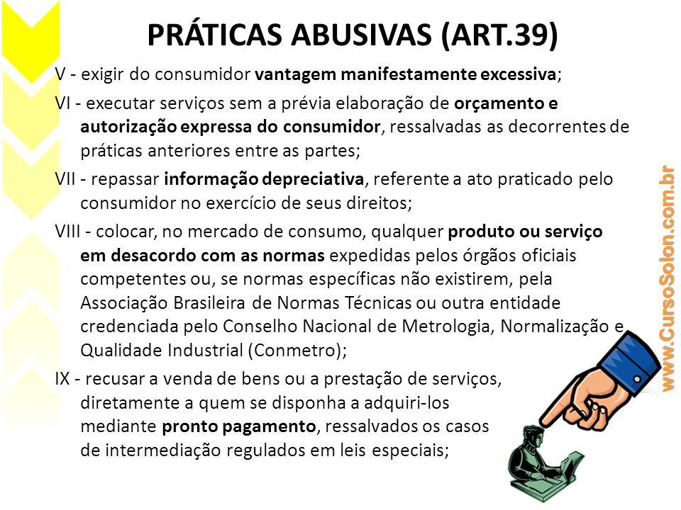 PRÁTICAS ABUSIVAS (ART.39) V - exigir do consumidor vantagem manifestamente excessiva; VI - executar serviços sem a prévia elaboração de orçamento e a