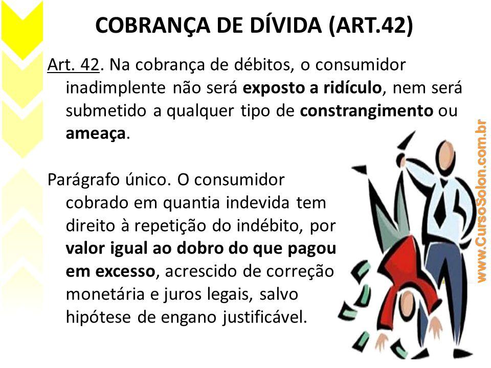 COBRANÇA DE DÍVIDA (ART.42) Art. 42. Na cobrança de débitos, o consumidor inadimplente não será exposto a ridículo, nem será submetido a qualquer tipo