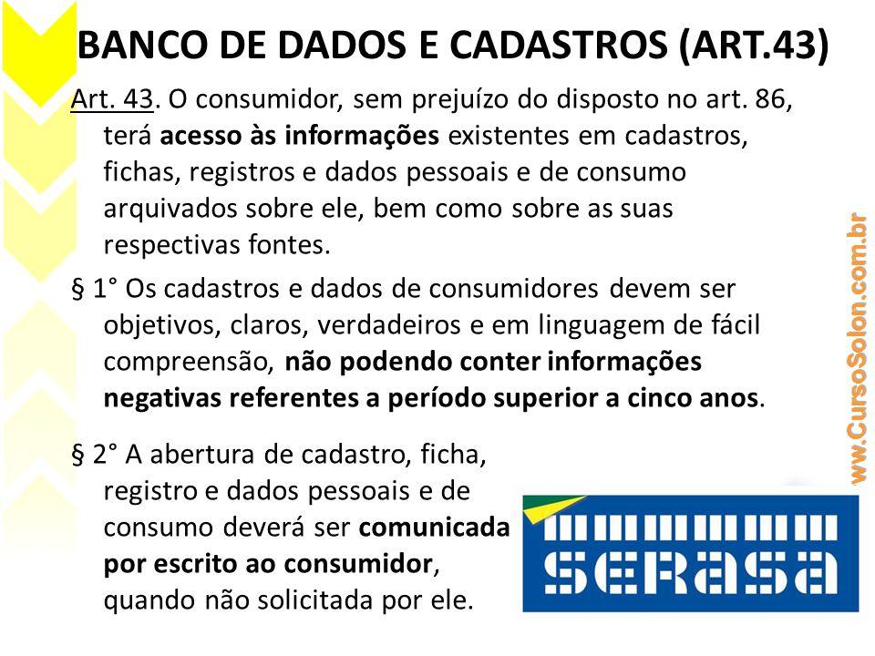 BANCO DE DADOS E CADASTROS (ART.43) Art. 43. O consumidor, sem prejuízo do disposto no art. 86, terá acesso às informações existentes em cadastros, fi