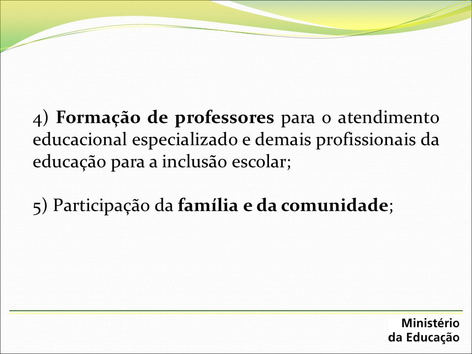 4) Formação de professores para o atendimento educacional especializado e demais profissionais da educação para a inclusão escolar; 5) Participação da