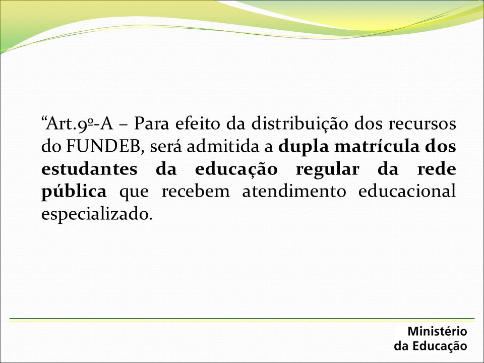 """""""Art.9º-A – Para efeito da distribuição dos recursos do FUNDEB, será admitida a dupla matrícula dos estudantes da educação regular da rede pública que"""