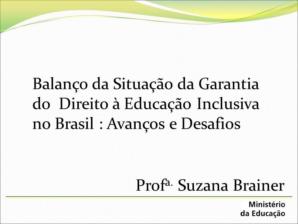 Balanço da Situação da Garantia do Direito à Educação Inclusiva no Brasil : Avanços e Desafios Prof a. Suzana Brainer