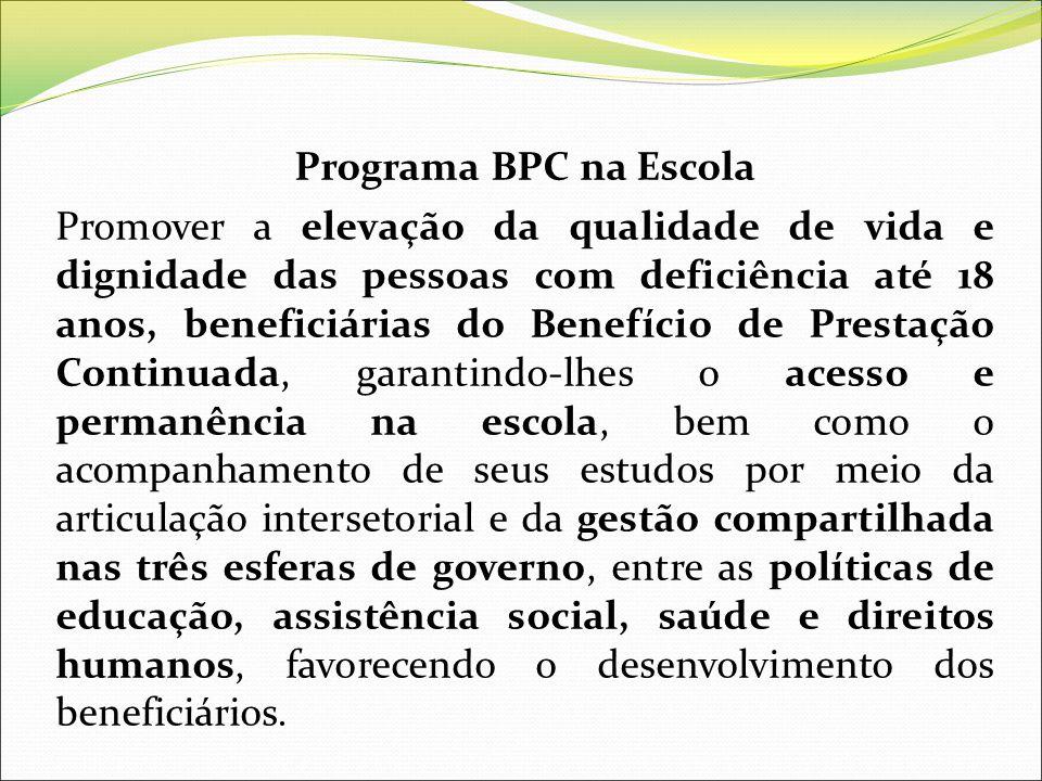 Programa BPC na Escola Promover a elevação da qualidade de vida e dignidade das pessoas com deficiência até 18 anos, beneficiárias do Benefício de Pre