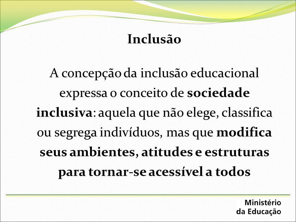 Inclusão A concepção da inclusão educacional expressa o conceito de sociedade inclusiva: aquela que não elege, classifica ou segrega indivíduos, mas q