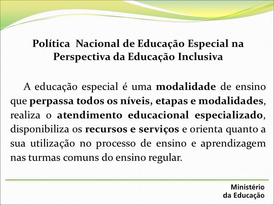 Política Nacional de Educação Especial na Perspectiva da Educação Inclusiva A educação especial é uma modalidade de ensino que perpassa todos os nívei