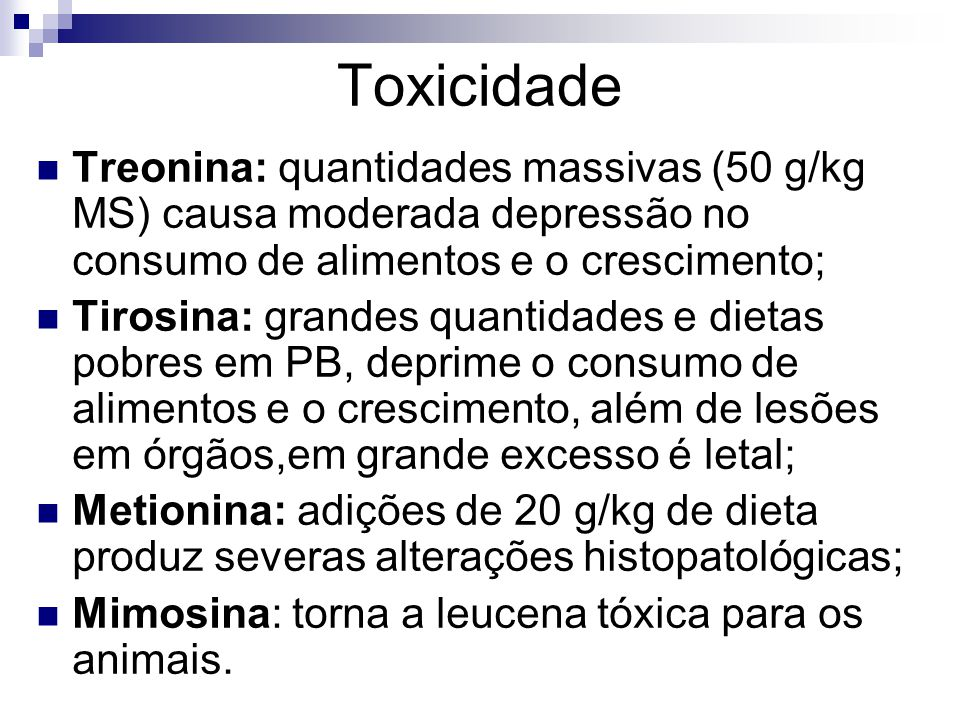 Toxicidade Treonina: quantidades massivas (50 g/kg MS) causa moderada depressão no consumo de alimentos e o crescimento; Tirosina: grandes quantidades
