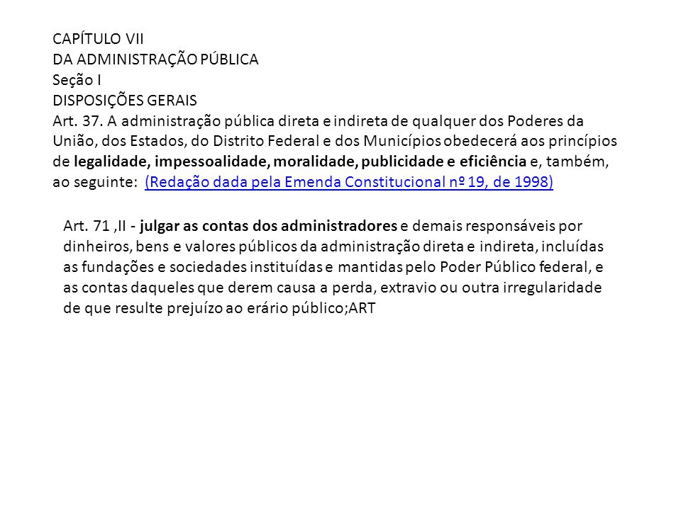 CAPÍTULO VII DA ADMINISTRAÇÃO PÚBLICA Seção I DISPOSIÇÕES GERAIS Art. 37. A administração pública direta e indireta de qualquer dos Poderes da União,