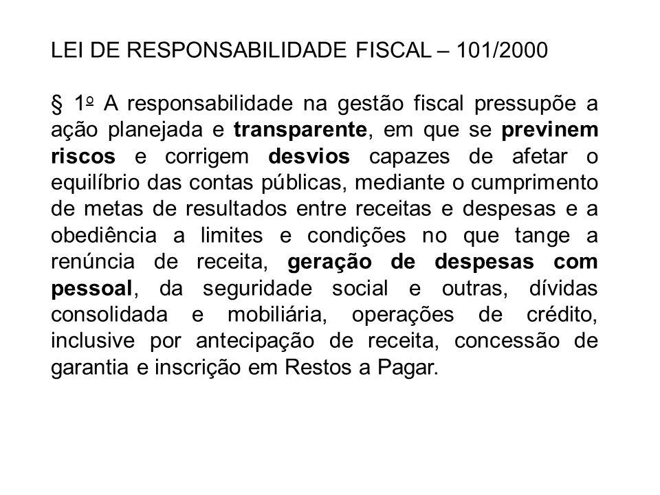 LEI DE RESPONSABILIDADE FISCAL – 101/2000 § 1 o A responsabilidade na gestão fiscal pressupõe a ação planejada e transparente, em que se previnem risc