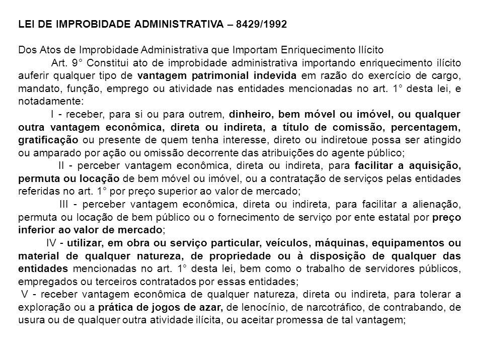 LEI DE IMPROBIDADE ADMINISTRATIVA – 8429/1992 Dos Atos de Improbidade Administrativa que Importam Enriquecimento Ilícito Art. 9° Constitui ato de impr