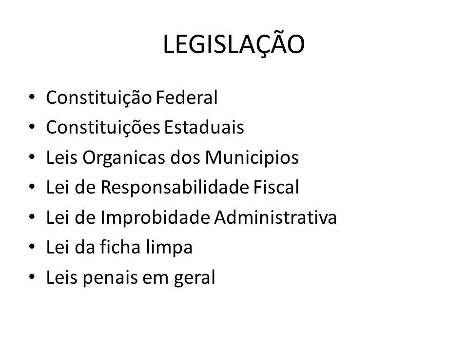 LEGISLAÇÃO Constituição Federal Constituições Estaduais Leis Organicas dos Municipios Lei de Responsabilidade Fiscal Lei de Improbidade Administrativa Lei da ficha limpa Leis penais em geral