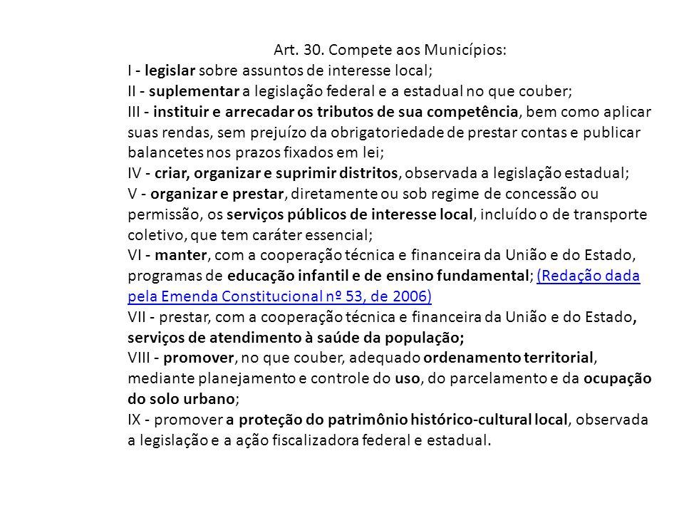 Art. 30. Compete aos Municípios: I - legislar sobre assuntos de interesse local; II - suplementar a legislação federal e a estadual no que couber; III