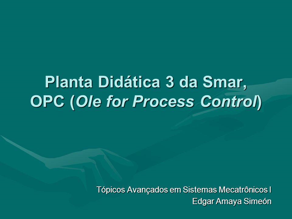 Planta Didática 3 da Smar, OPC (Ole for Process Control) Tópicos Avançados em Sistemas Mecatrônicos I Edgar Amaya Simeón