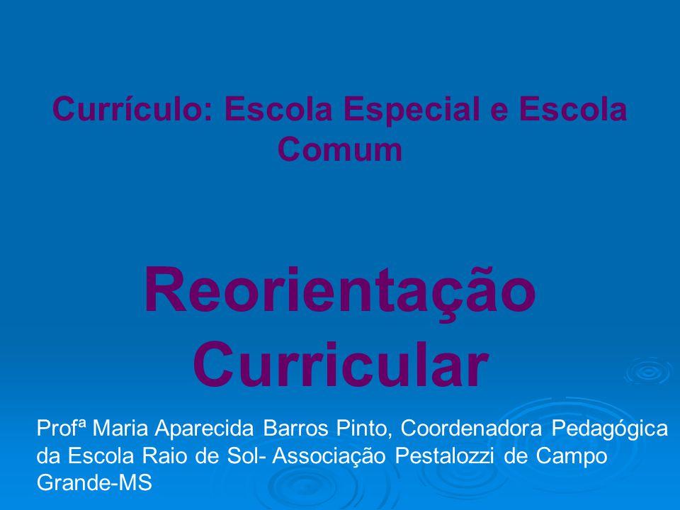 Currículo: Escola Especial e Escola Comum Reorientação Curricular Profª Maria Aparecida Barros Pinto, Coordenadora Pedagógica da Escola Raio de Sol- Associação Pestalozzi de Campo Grande-MS