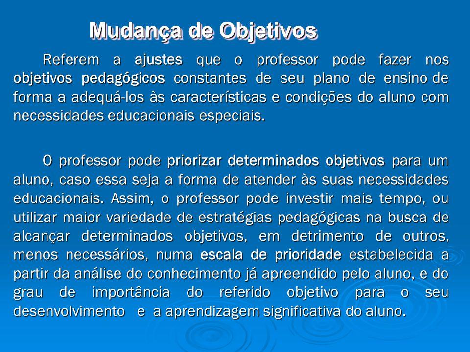 Mudança de Objetivos Referem a ajustes que o professor pode fazer nos objetivos pedagógicos constantes de seu plano de ensino de forma a adequá-los às características e condições do aluno com necessidades educacionais especiais.