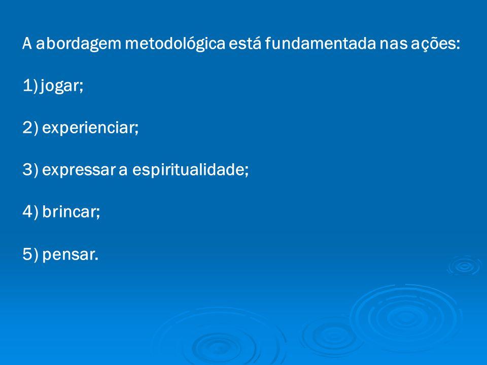 A abordagem metodológica está fundamentada nas ações: 1)jogar; 2) experienciar; 3) expressar a espiritualidade; 4) brincar; 5) pensar.