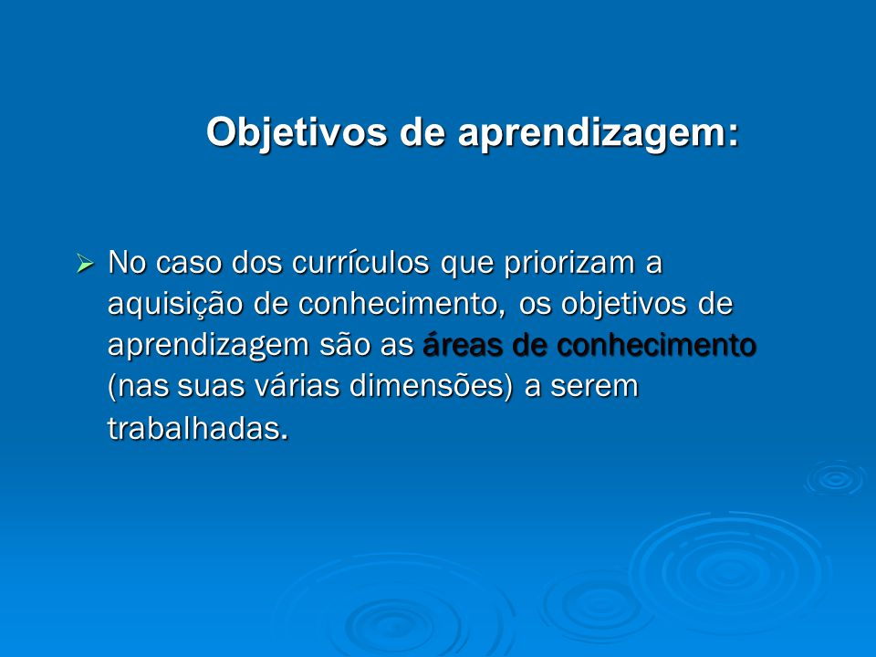 Objetivos de aprendizagem:  No caso dos currículos que priorizam a aquisição de conhecimento, os objetivos de aprendizagem são as áreas de conhecimento (nas suas várias dimensões) a serem trabalhadas.