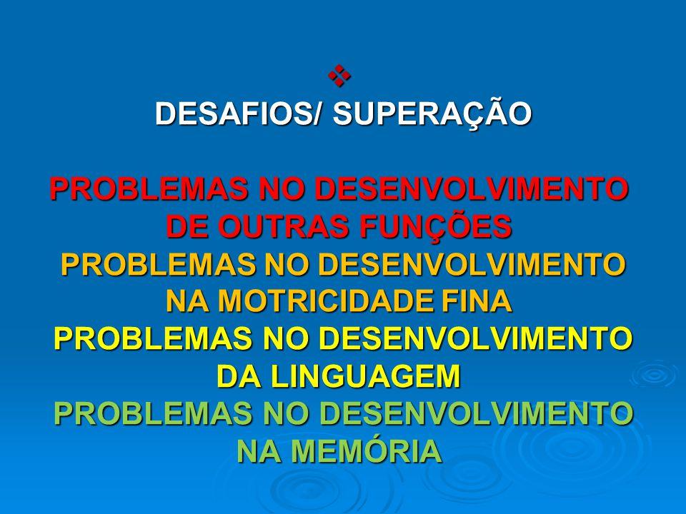  DESAFIOS/ SUPERAÇÃO PROBLEMAS NO DESENVOLVIMENTO DE OUTRAS FUNÇÕES PROBLEMAS NO DESENVOLVIMENTO NA MOTRICIDADE FINA PROBLEMAS NO DESENVOLVIMENTO DA LINGUAGEM PROBLEMAS NO DESENVOLVIMENTO NA MEMÓRIA