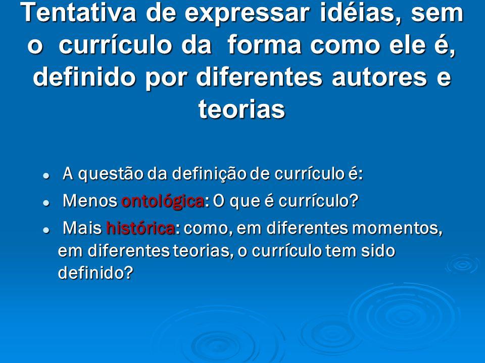 Tentativa de expressar idéias, sem o currículo da forma como ele é, definido por diferentes autores e teorias A questão da definição de currículo é: A questão da definição de currículo é: Menos ontológica: O que é currículo.