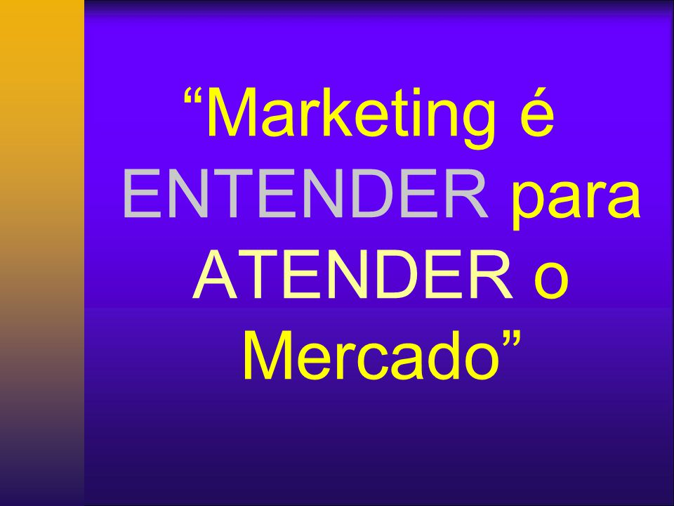 Marketing é ENTENDER para ATENDER o Mercado