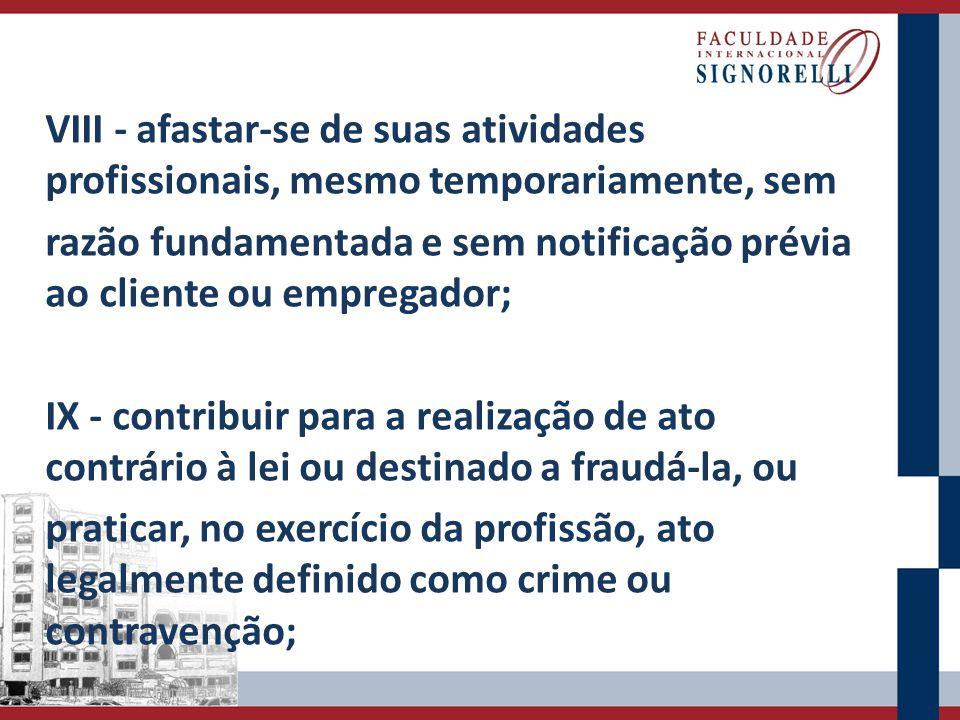 VIII - afastar-se de suas atividades profissionais, mesmo temporariamente, sem razão fundamentada e sem notificação prévia ao cliente ou empregador; I