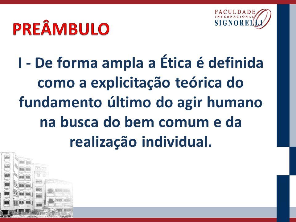 I - De forma ampla a Ética é definida como a explicitação teórica do fundamento último do agir humano na busca do bem comum e da realização individual