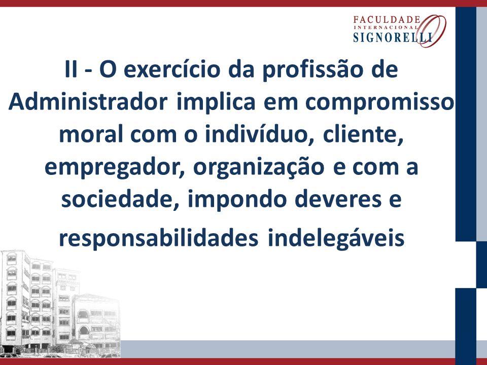 II - O exercício da profissão de Administrador implica em compromisso moral com o indivíduo, cliente, empregador, organização e com a sociedade, impon