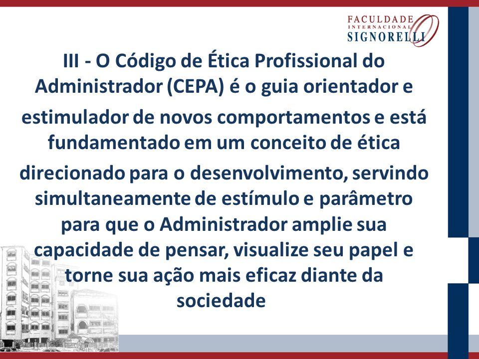 III - O Código de Ética Profissional do Administrador (CEPA) é o guia orientador e estimulador de novos comportamentos e está fundamentado em um conce