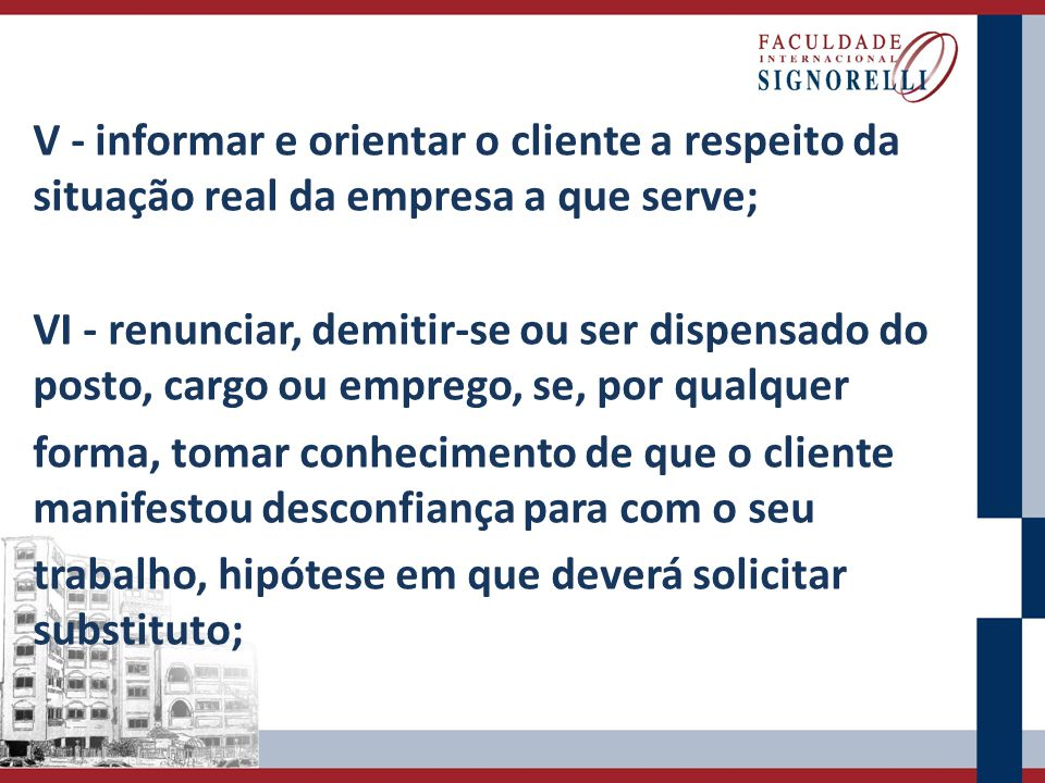 V - informar e orientar o cliente a respeito da situação real da empresa a que serve; VI - renunciar, demitir-se ou ser dispensado do posto, cargo ou
