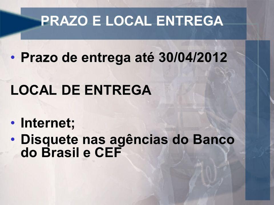 PRAZO E LOCAL ENTREGA Prazo de entrega até 30/04/2012 LOCAL DE ENTREGA Internet; Disquete nas agências do Banco do Brasil e CEF