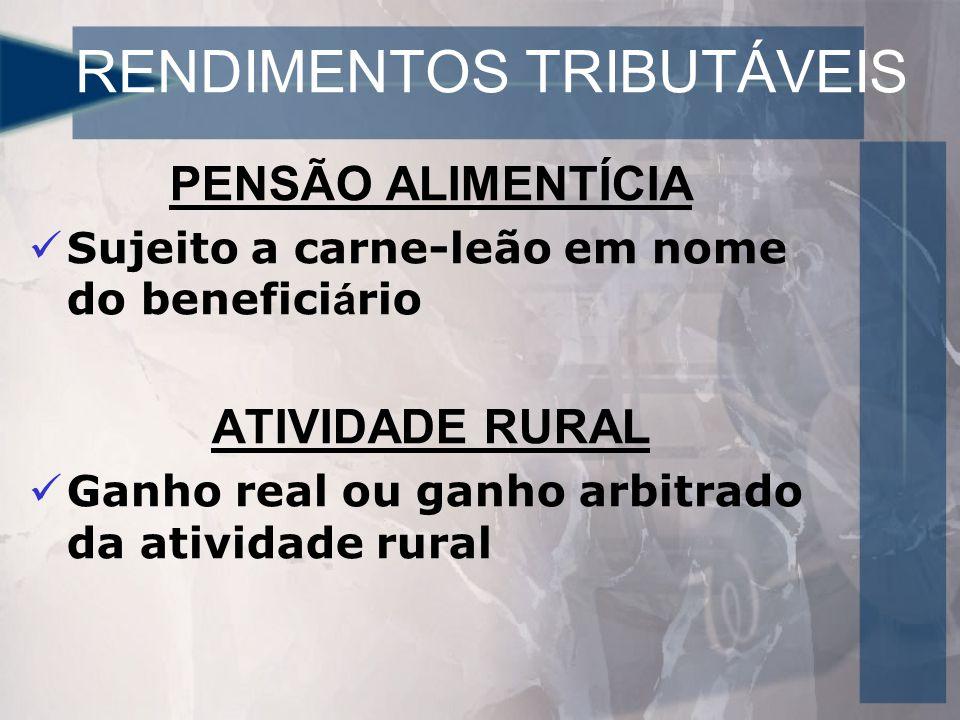 RENDIMENTOS TRIBUTÁVEIS PENSÃO ALIMENTÍCIA Sujeito a carne-leão em nome do benefici á rio ATIVIDADE RURAL Ganho real ou ganho arbitrado da atividade rural