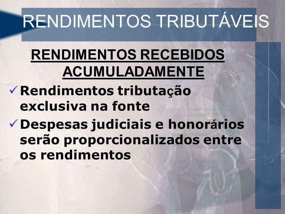 RENDIMENTOS TRIBUTÁVEIS RENDIMENTOS RECEBIDOS ACUMULADAMENTE Rendimentos tributa ç ão exclusiva na fonte Despesas judiciais e honor á rios serão proporcionalizados entre os rendimentos