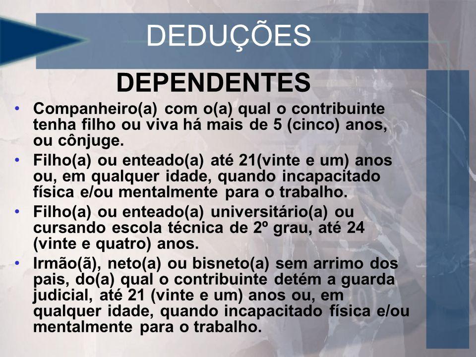 DEDUÇÕES DEPENDENTES Companheiro(a) com o(a) qual o contribuinte tenha filho ou viva há mais de 5 (cinco) anos, ou cônjuge.