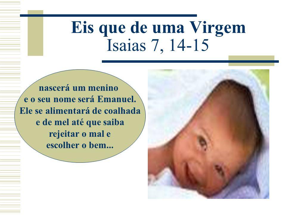 Eis que de uma Virgem Isaias 7, 14-15 nascerá um menino e o seu nome será Emanuel. Ele se alimentará de coalhada e de mel até que saiba rejeitar o mal