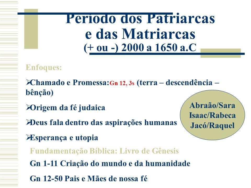Período dos Patriarcas e das Matriarcas (+ ou -) 2000 a 1650 a.C Enfoques:  Chamado e Promessa: Gn 12, 3s (terra – descendência – bênção)  Origem da
