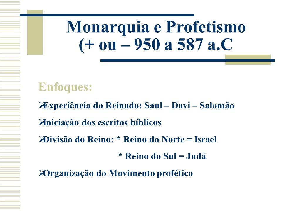 Monarquia e Profetismo (+ ou – 950 a 587 a.C Enfoques:  Experiência do Reinado: Saul – Davi – Salomão  Iniciação dos escritos bíblicos  Divisão do