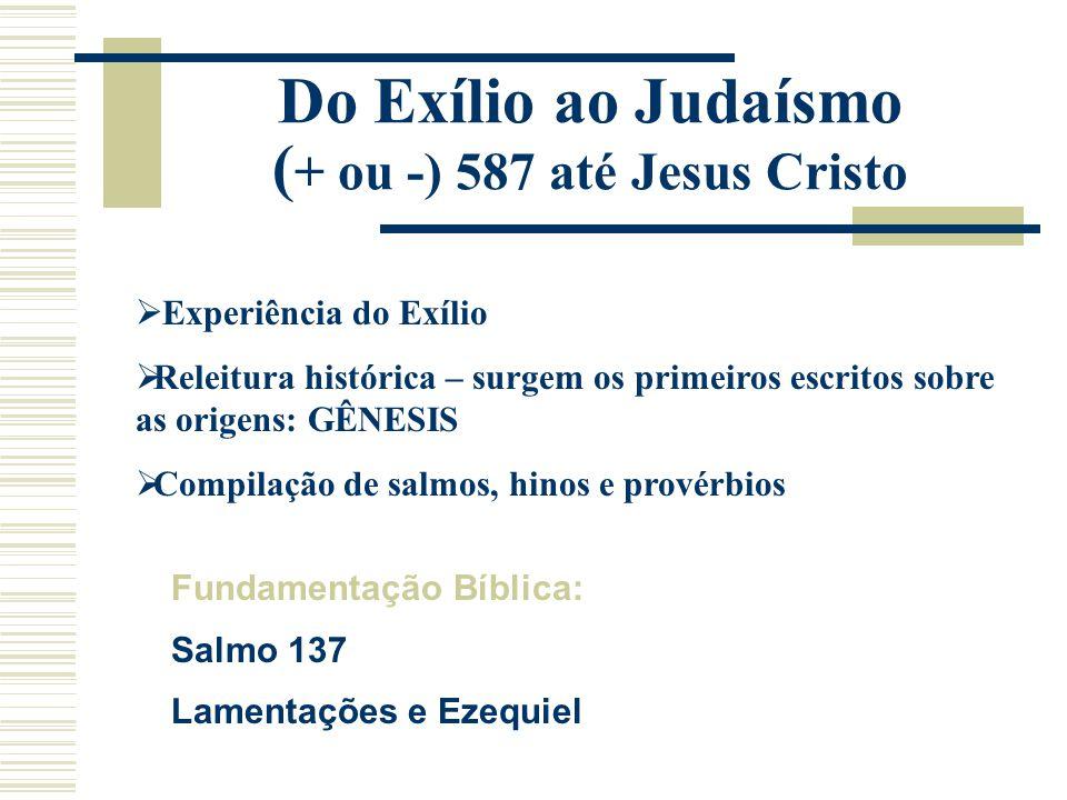 Do Exílio ao Judaísmo ( + ou -) 587 até Jesus Cristo  Experiência do Exílio  Releitura histórica – surgem os primeiros escritos sobre as origens: GÊ