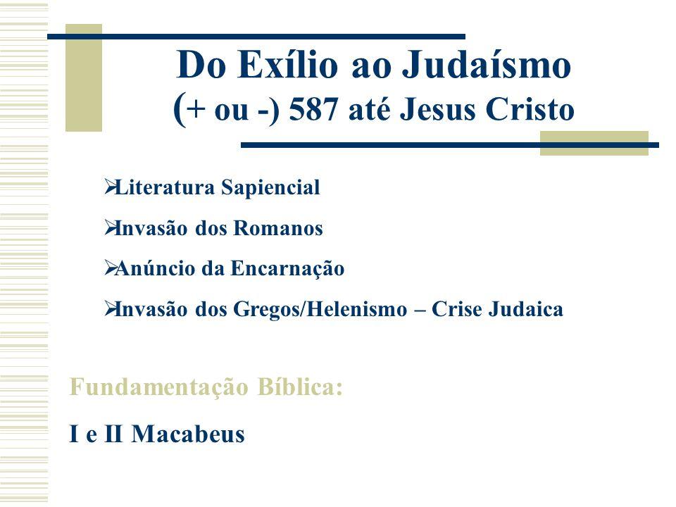 Do Exílio ao Judaísmo ( + ou -) 587 até Jesus Cristo  Literatura Sapiencial  Invasão dos Romanos  Anúncio da Encarnação  Invasão dos Gregos/Heleni