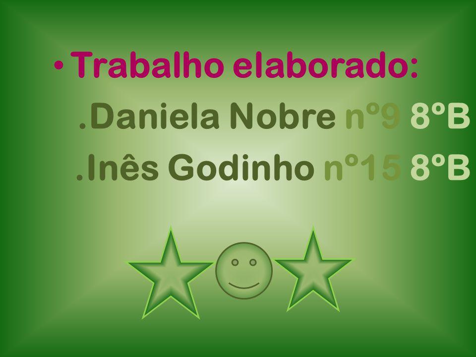 Trabalho elaborado:.Daniela Nobre nº9 8ºB.Inês Godinho nº15 8ºB