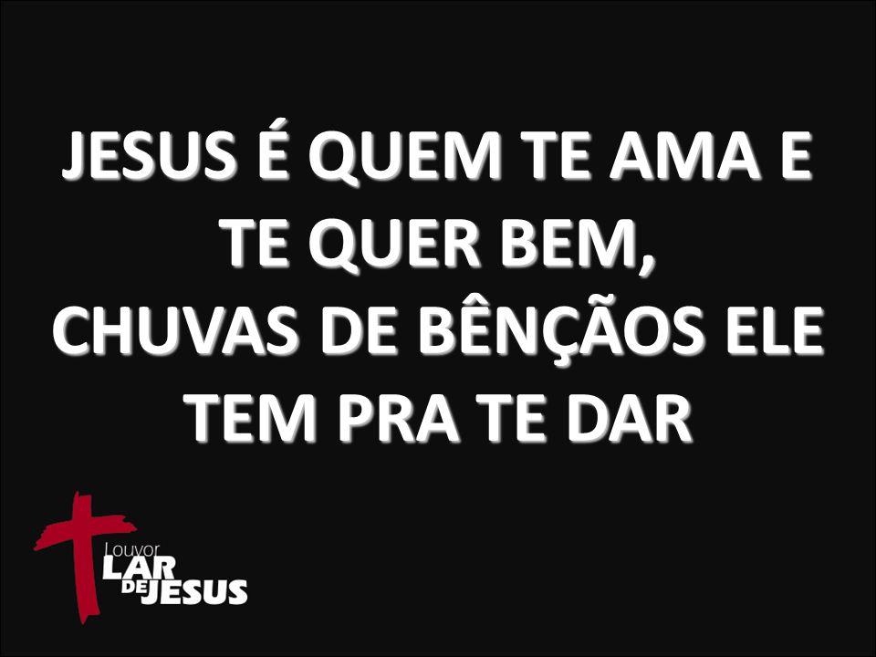 JESUS É QUEM TE AMA E TE QUER BEM, CHUVAS DE BÊNÇÃOS ELE TEM PRA TE DAR