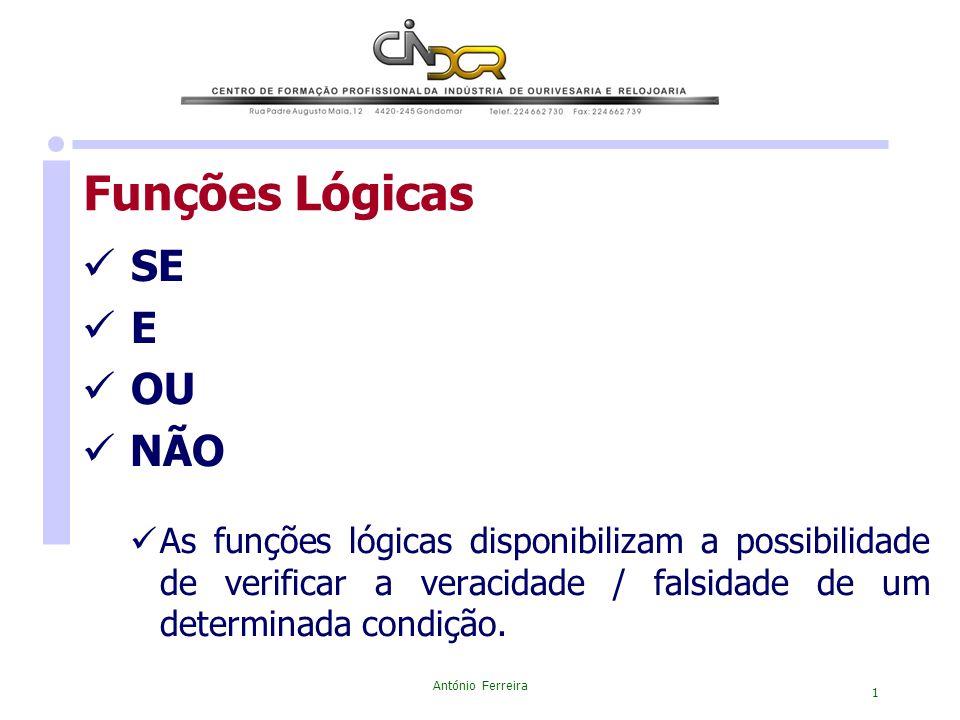 António Ferreira 1 Funções Lógicas SE E OU NÃO As funções lógicas disponibilizam a possibilidade de verificar a veracidade / falsidade de um determina